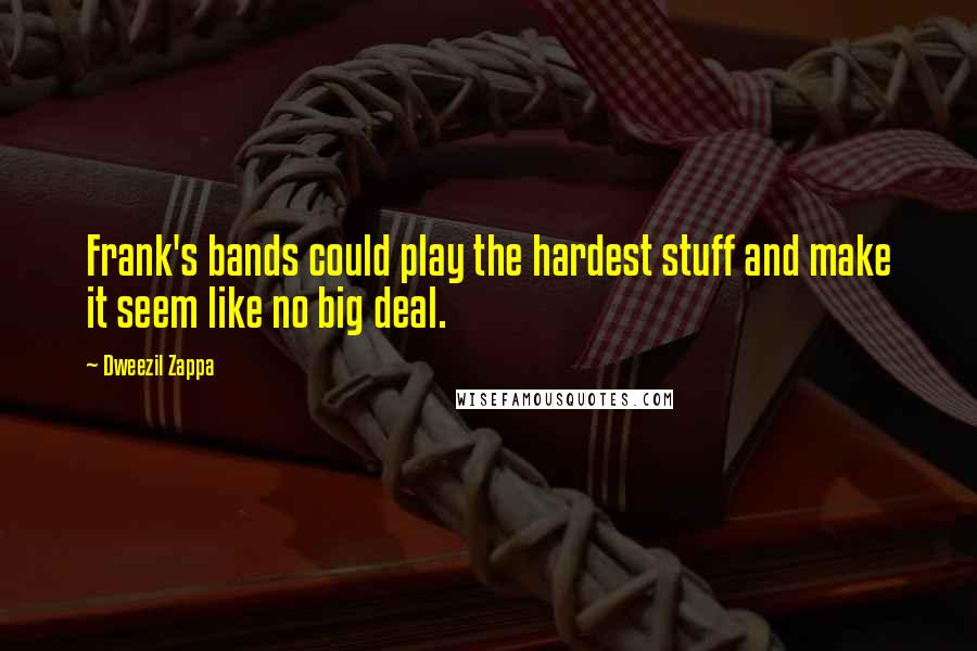 Dweezil Zappa quotes: Frank's bands could play the hardest stuff and make it seem like no big deal.