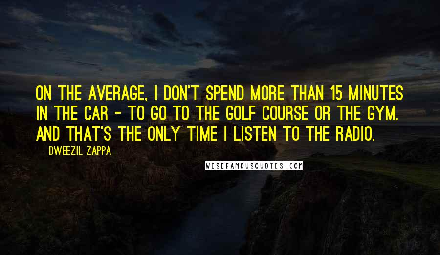 Dweezil Zappa quotes: On the average, I don't spend more than 15 minutes in the car - to go to the golf course or the gym. And that's the only time I listen