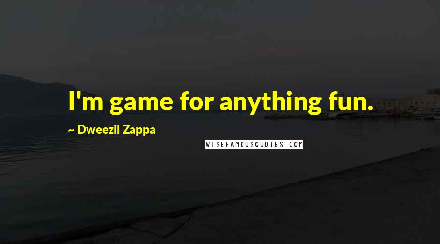 Dweezil Zappa quotes: I'm game for anything fun.