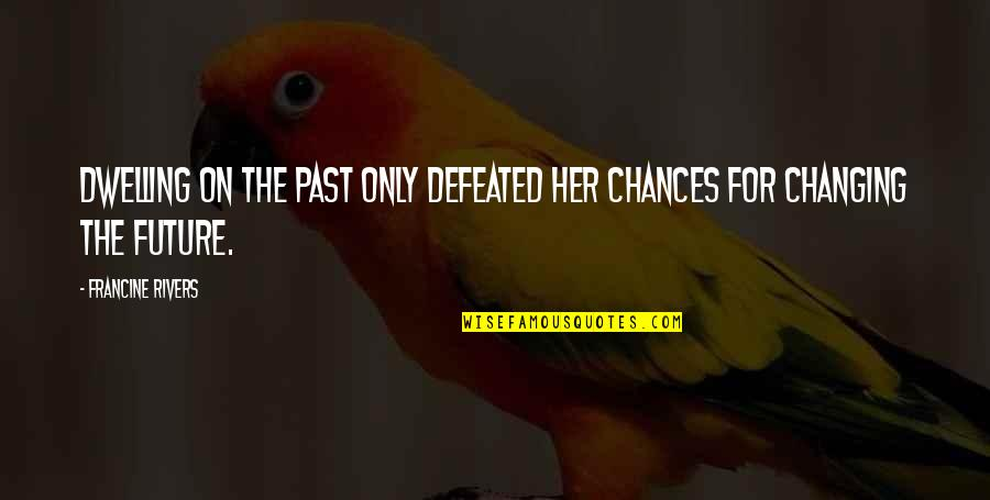 Dwelling In The Past Quotes By Francine Rivers: Dwelling on the past only defeated her chances