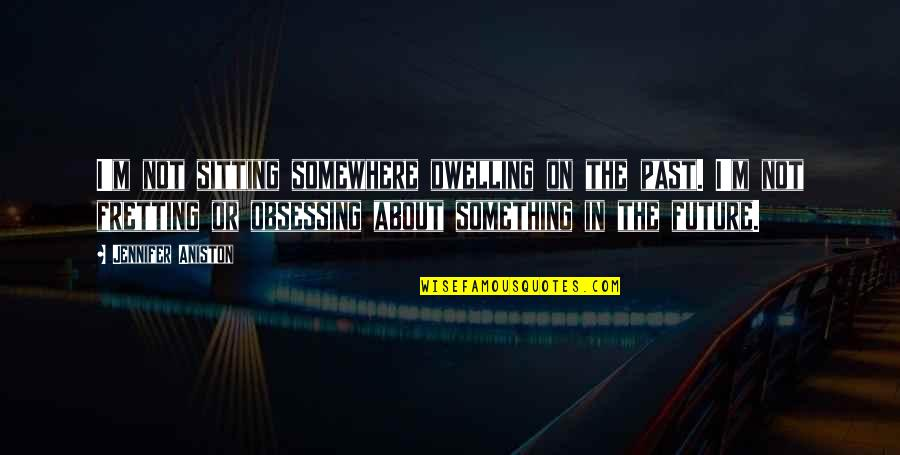 Dwelling In The Past Quotes By Jennifer Aniston: I'm not sitting somewhere dwelling on the past.