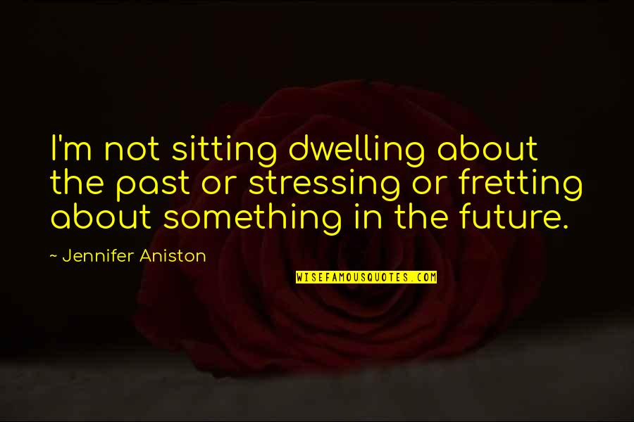 Dwelling In The Past Quotes By Jennifer Aniston: I'm not sitting dwelling about the past or