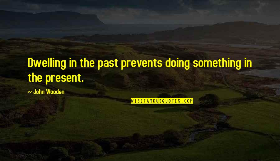 Dwelling In The Past Quotes By John Wooden: Dwelling in the past prevents doing something in