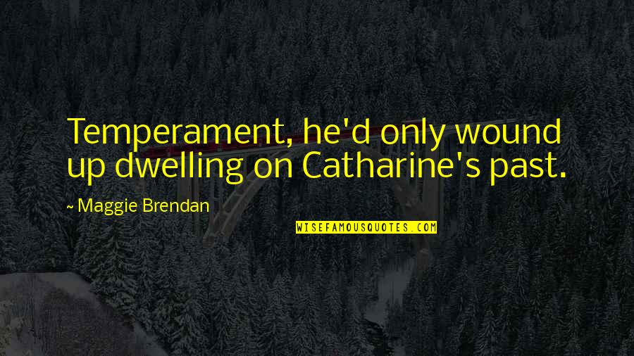Dwelling In The Past Quotes By Maggie Brendan: Temperament, he'd only wound up dwelling on Catharine's