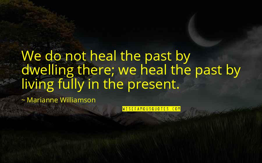 Dwelling In The Past Quotes By Marianne Williamson: We do not heal the past by dwelling