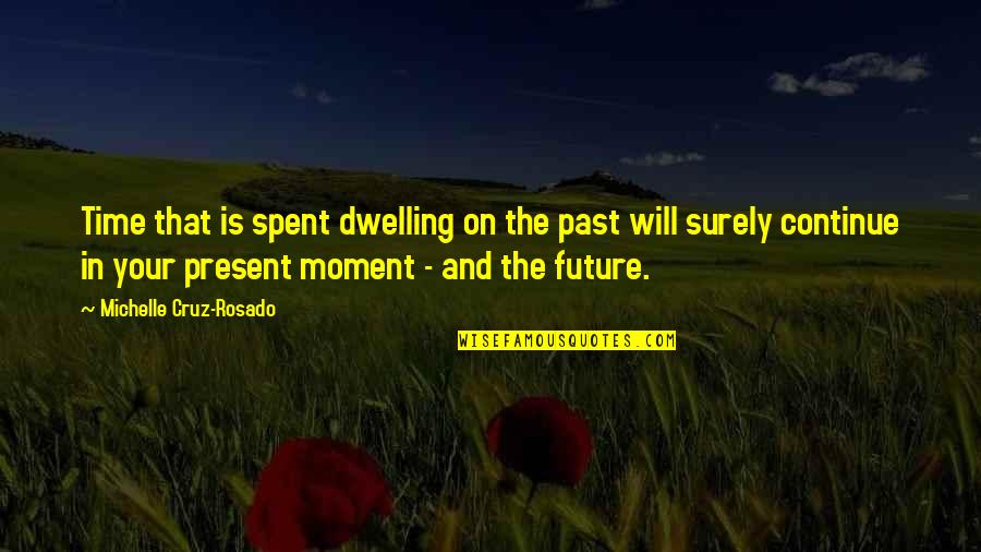 Dwelling In The Past Quotes By Michelle Cruz-Rosado: Time that is spent dwelling on the past