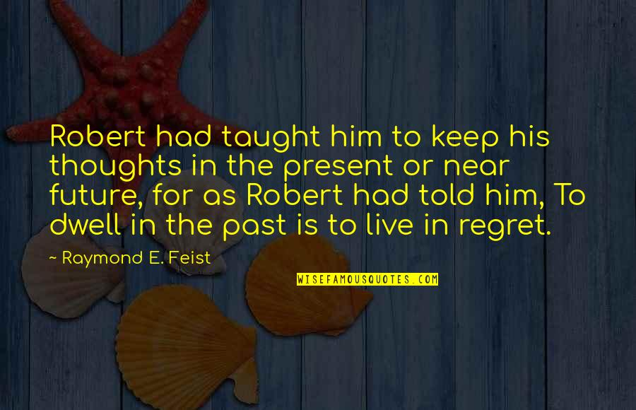 Dwelling In The Past Quotes By Raymond E. Feist: Robert had taught him to keep his thoughts