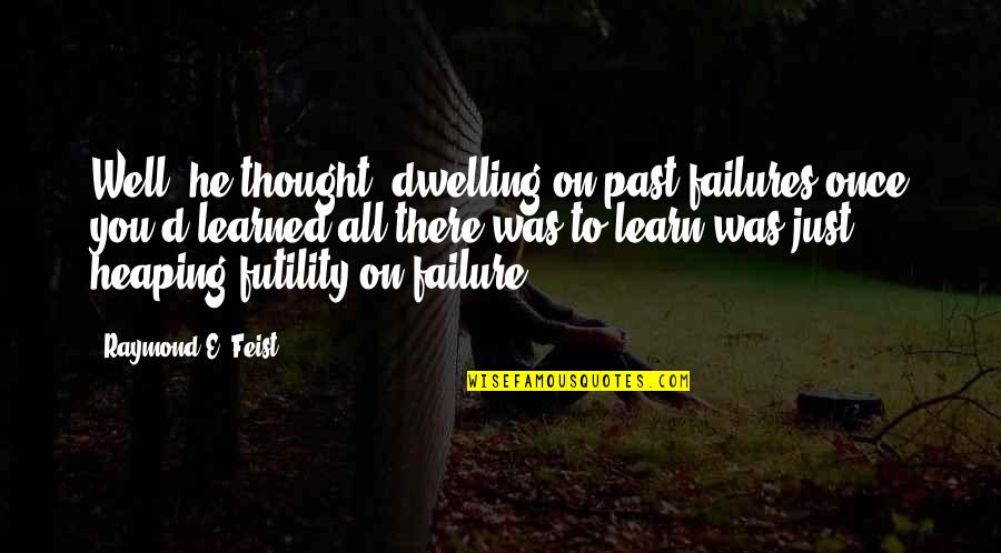 Dwelling In The Past Quotes By Raymond E. Feist: Well, he thought, dwelling on past failures once