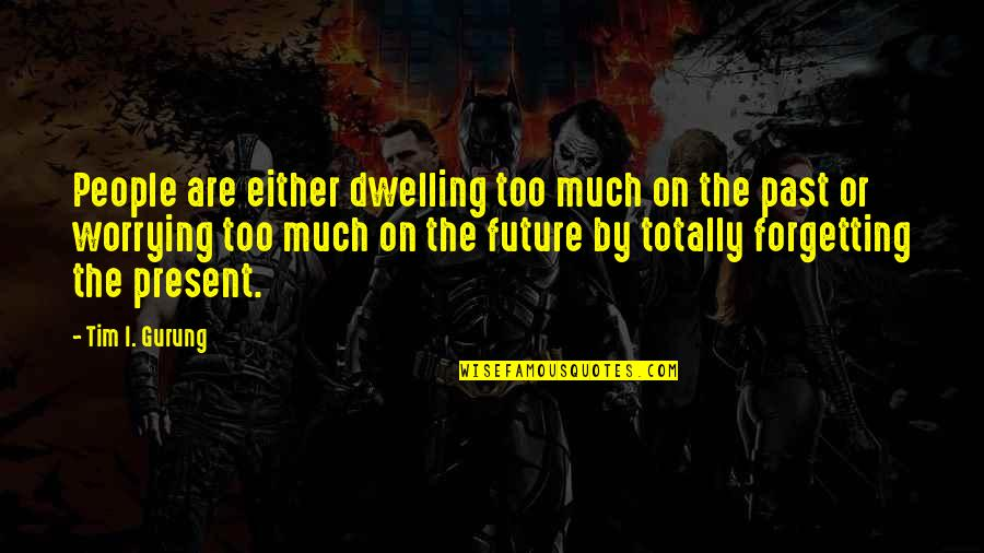 Dwelling In The Past Quotes By Tim I. Gurung: People are either dwelling too much on the