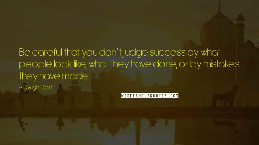 Dwight Bain quotes: Be careful that you don't judge success by what people look like, what they have done, or by mistakes they have made.
