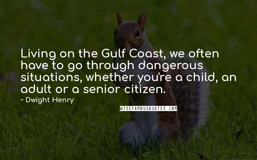 Dwight Henry quotes: Living on the Gulf Coast, we often have to go through dangerous situations, whether you're a child, an adult or a senior citizen.
