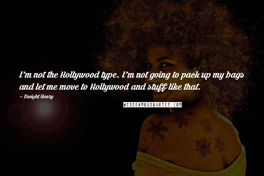 Dwight Henry quotes: I'm not the Hollywood type. I'm not going to pack up my bags and let me move to Hollywood and stuff like that.