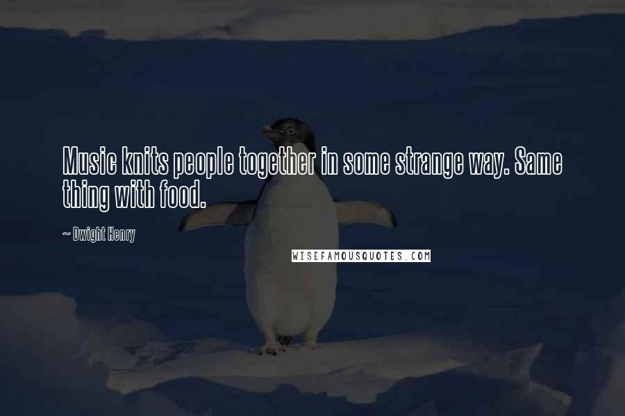 Dwight Henry quotes: Music knits people together in some strange way. Same thing with food.