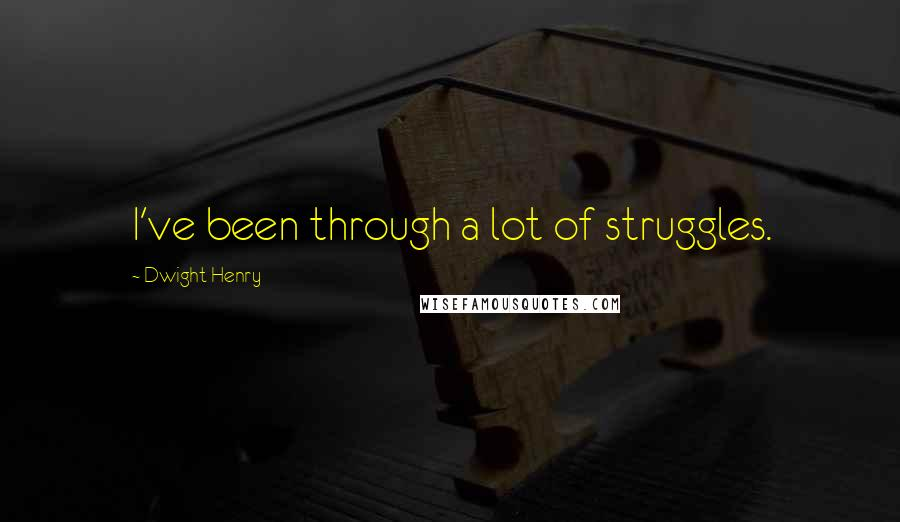 Dwight Henry quotes: I've been through a lot of struggles.