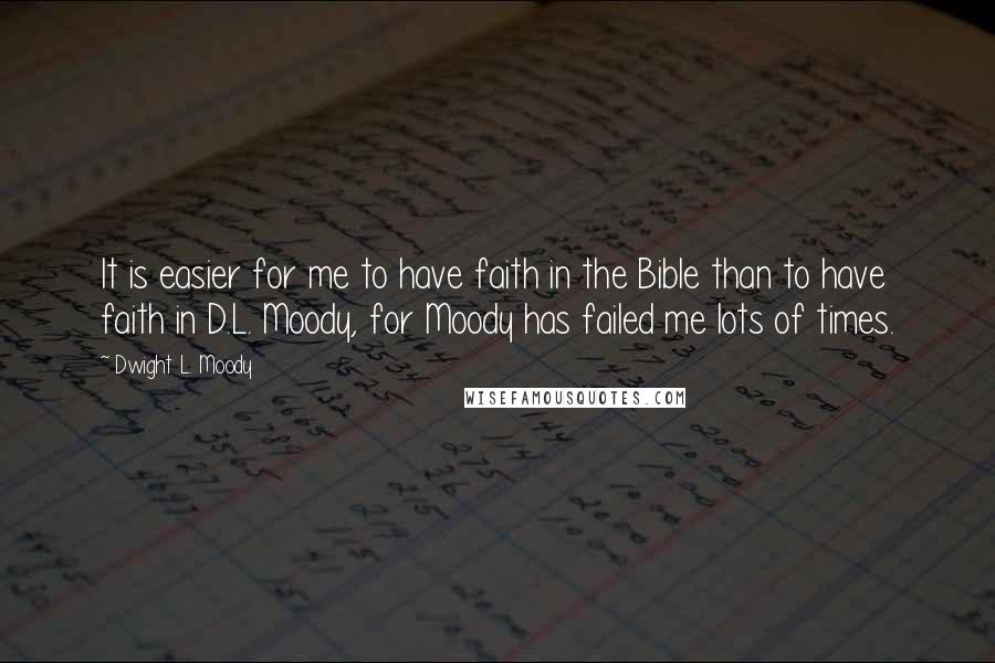 Dwight L. Moody quotes: It is easier for me to have faith in the Bible than to have faith in D.L. Moody, for Moody has failed me lots of times.