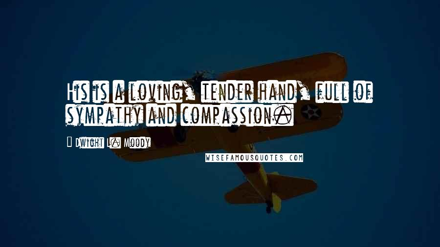 Dwight L. Moody quotes: His is a loving, tender hand, full of sympathy and compassion.