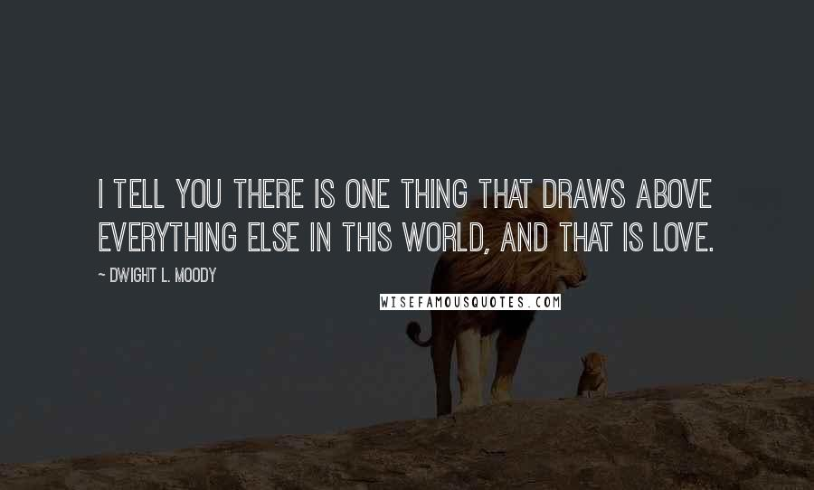 Dwight L. Moody quotes: I tell you there is one thing that draws above everything else in this world, and that is love.