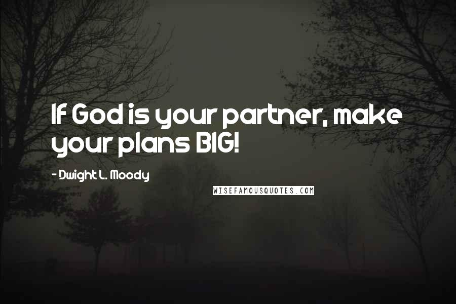 Dwight L. Moody quotes: If God is your partner, make your plans BIG!
