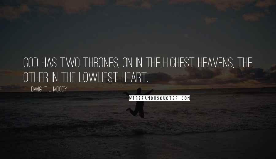 Dwight L. Moody quotes: God has two thrones, on in the highest heavens, the other in the lowliest heart.