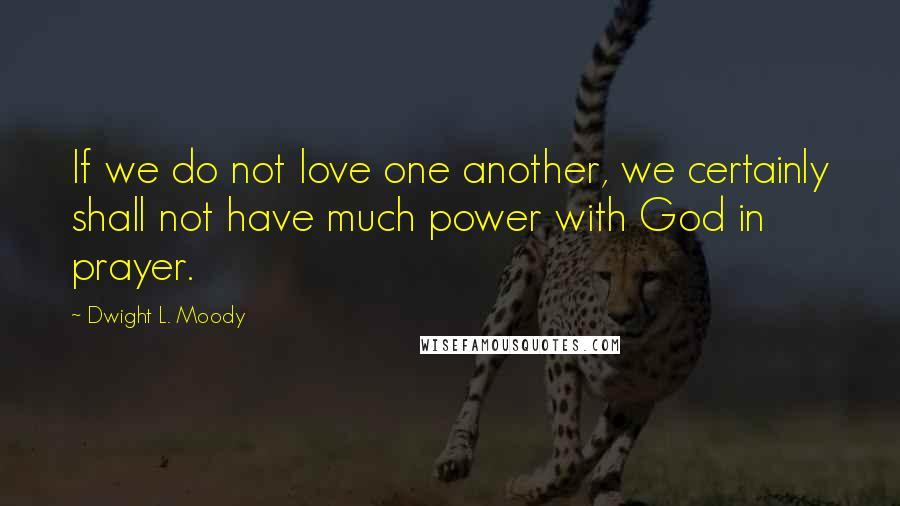 Dwight L. Moody quotes: If we do not love one another, we certainly shall not have much power with God in prayer.