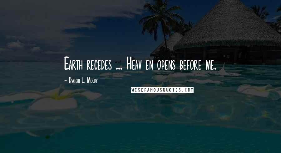 Dwight L. Moody quotes: Earth recedes ... Heav en opens before me.