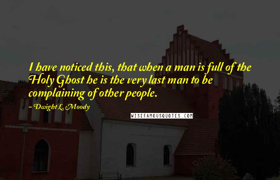 Dwight L. Moody quotes: I have noticed this, that when a man is full of the Holy Ghost he is the very last man to be complaining of other people.