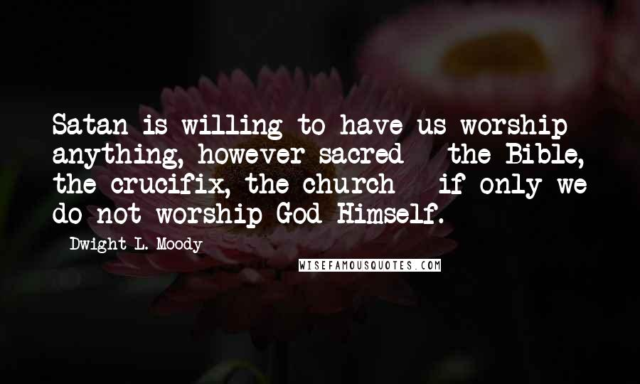 Dwight L. Moody quotes: Satan is willing to have us worship anything, however sacred - the Bible, the crucifix, the church - if only we do not worship God Himself.