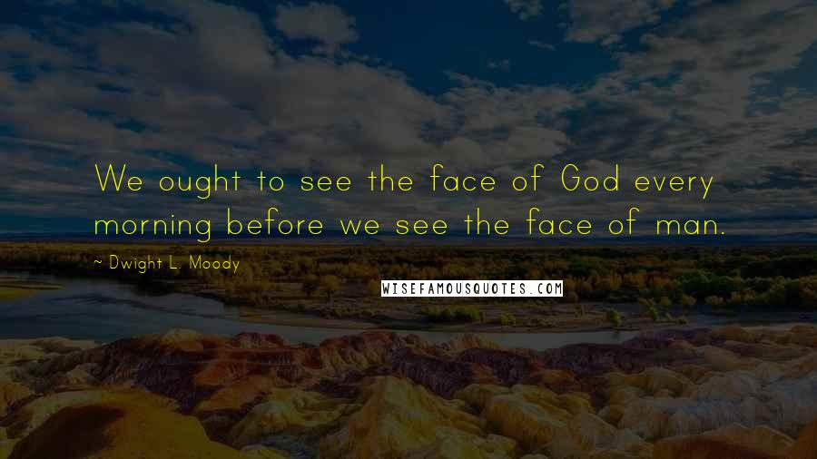 Dwight L. Moody quotes: We ought to see the face of God every morning before we see the face of man.