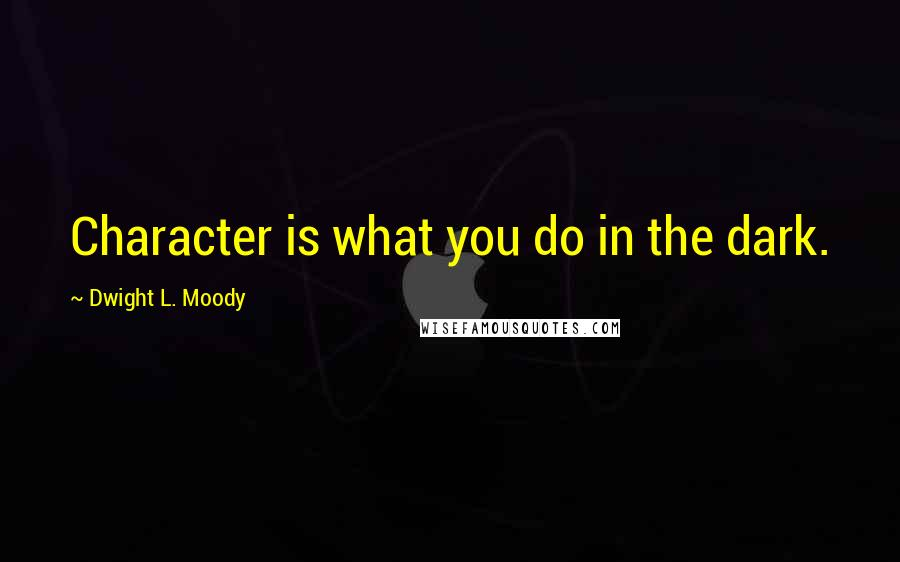 Dwight L. Moody quotes: Character is what you do in the dark.