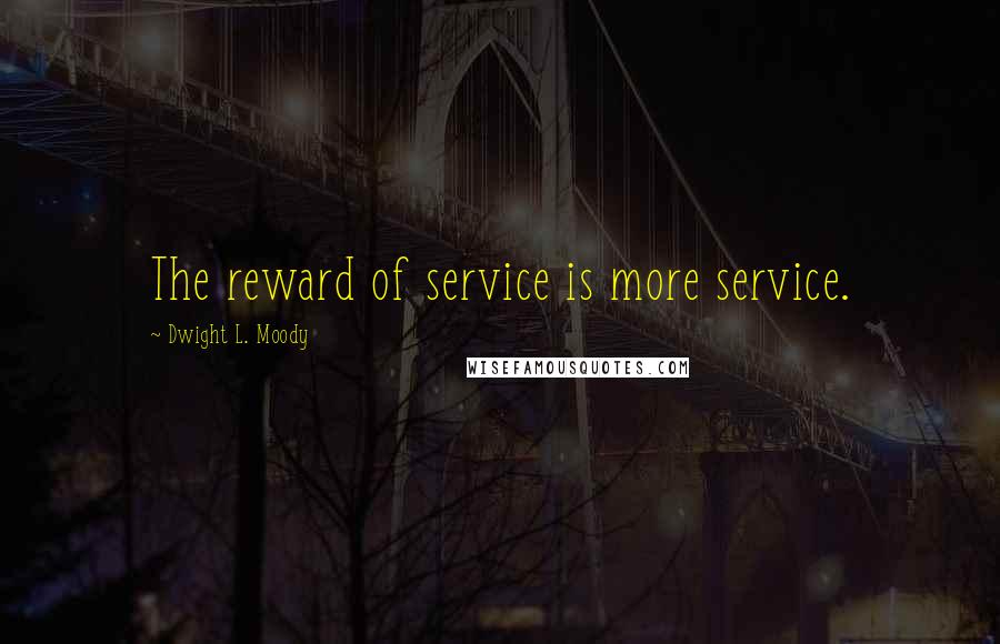 Dwight L. Moody quotes: The reward of service is more service.