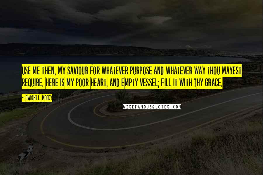 Dwight L. Moody quotes: Use me then, my Saviour for whatever purpose and whatever way thou mayest require. Here is my poor heart, and empty vessel; fill it with Thy Grace.