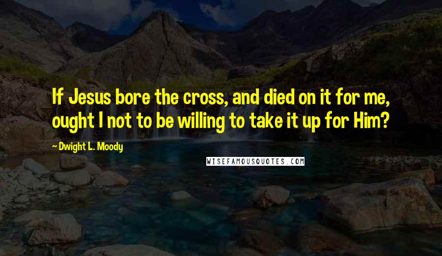 Dwight L. Moody quotes: If Jesus bore the cross, and died on it for me, ought I not to be willing to take it up for Him?