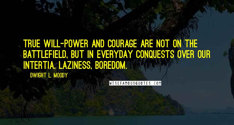 Dwight L. Moody quotes: True will-power and courage are not on the battlefield, but in everyday conquests over our intertia, laziness, boredom.