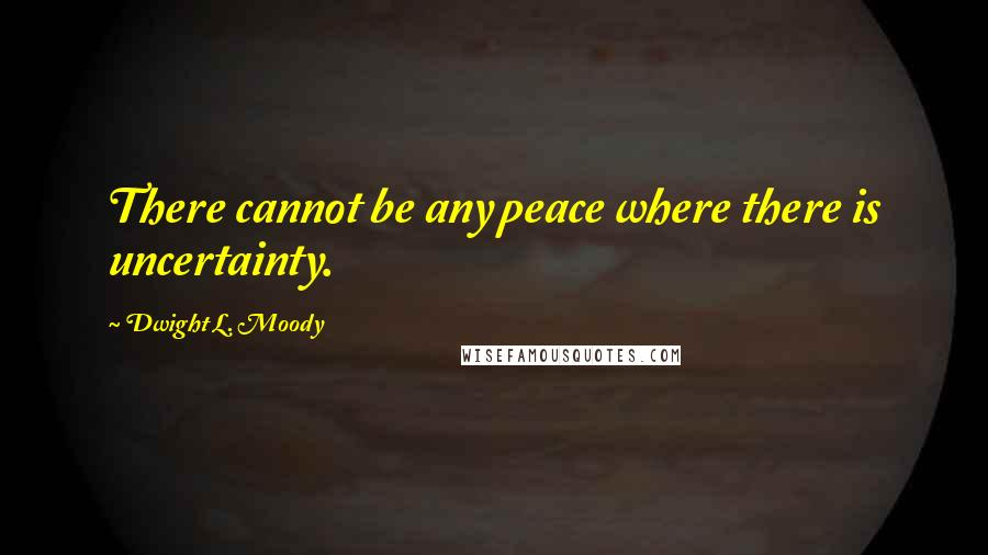 Dwight L. Moody quotes: There cannot be any peace where there is uncertainty.