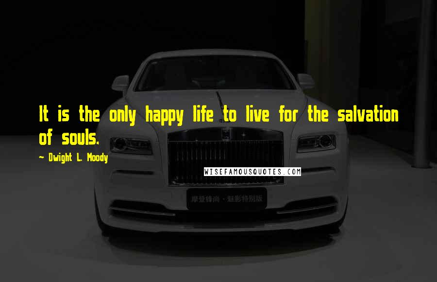 Dwight L. Moody quotes: It is the only happy life to live for the salvation of souls.