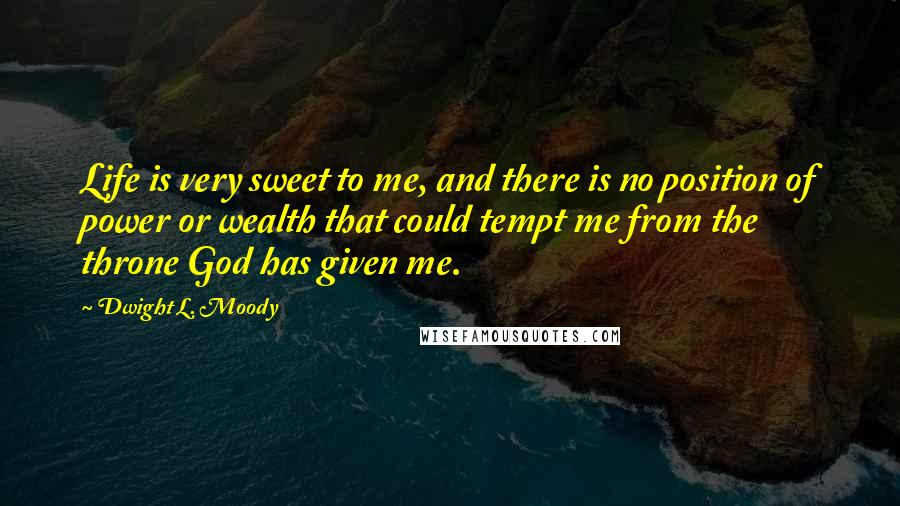 Dwight L. Moody quotes: Life is very sweet to me, and there is no position of power or wealth that could tempt me from the throne God has given me.