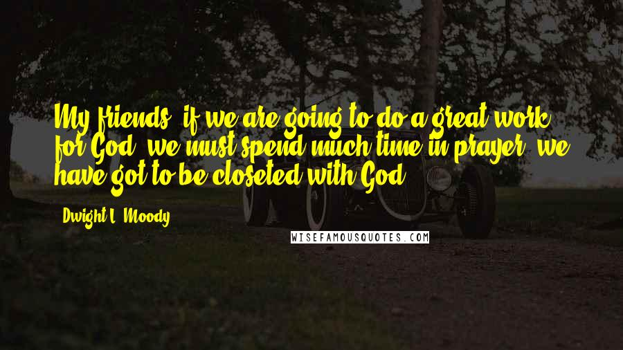 Dwight L. Moody quotes: My friends, if we are going to do a great work for God, we must spend much time in prayer; we have got to be closeted with God.