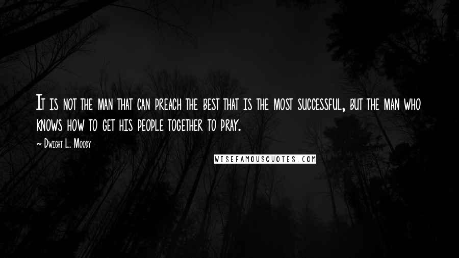 Dwight L. Moody quotes: It is not the man that can preach the best that is the most successful, but the man who knows how to get his people together to pray.