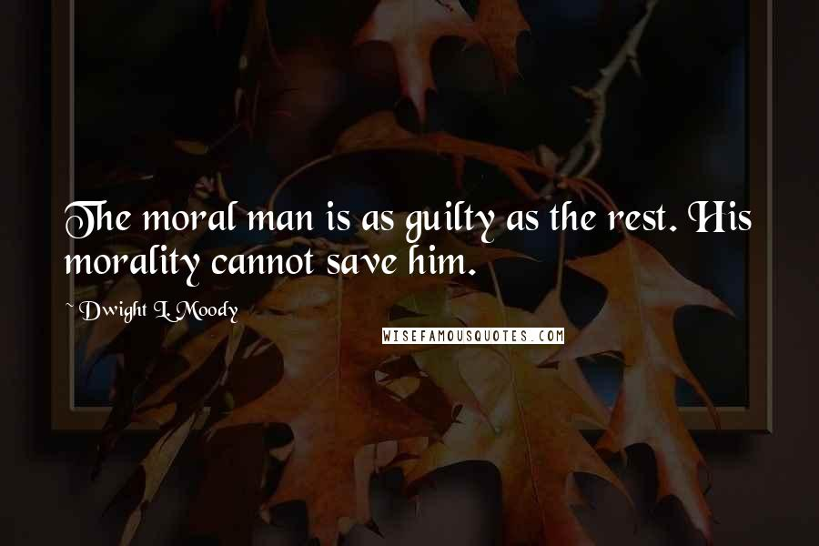 Dwight L. Moody quotes: The moral man is as guilty as the rest. His morality cannot save him.