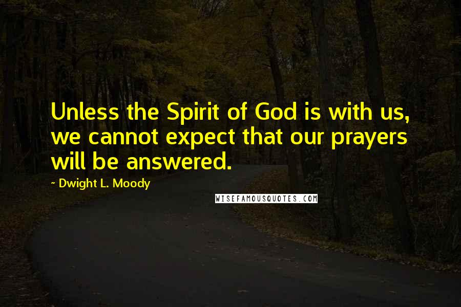 Dwight L. Moody quotes: Unless the Spirit of God is with us, we cannot expect that our prayers will be answered.