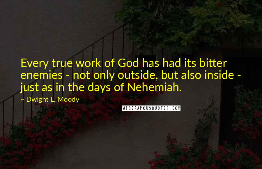 Dwight L. Moody quotes: Every true work of God has had its bitter enemies - not only outside, but also inside - just as in the days of Nehemiah.