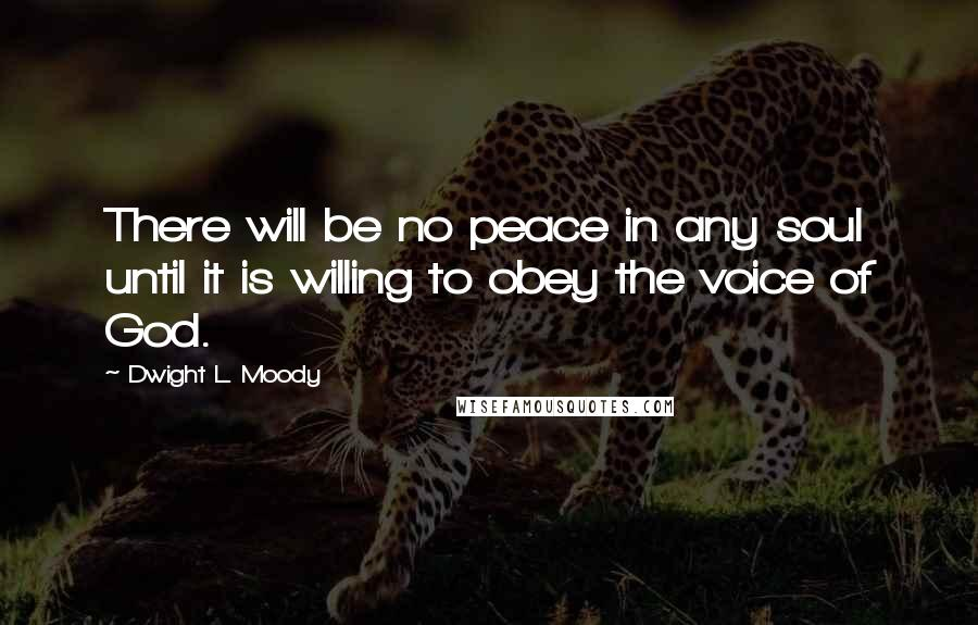 Dwight L. Moody quotes: There will be no peace in any soul until it is willing to obey the voice of God.