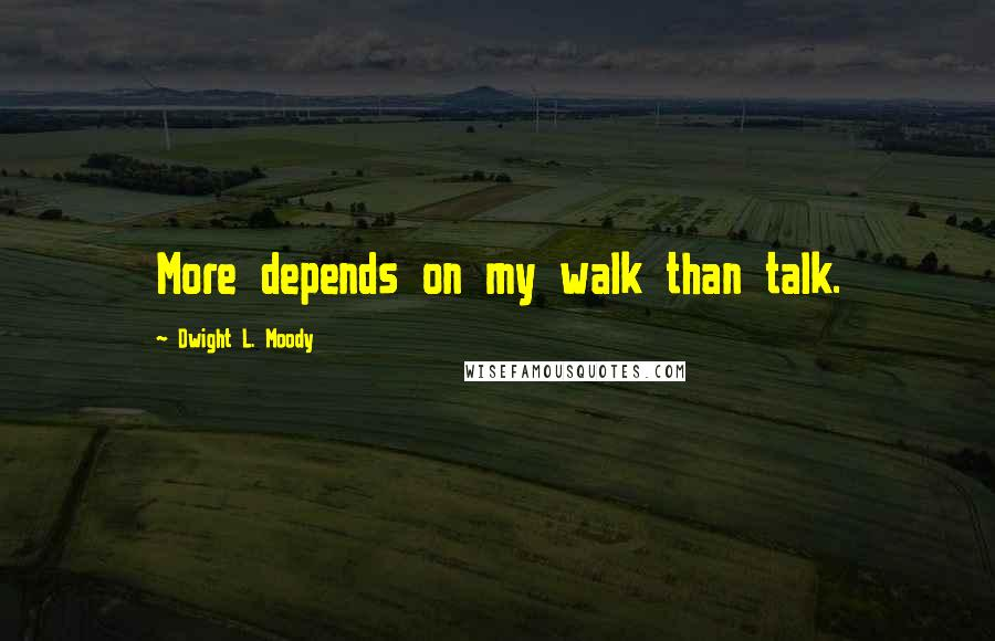 Dwight L. Moody quotes: More depends on my walk than talk.