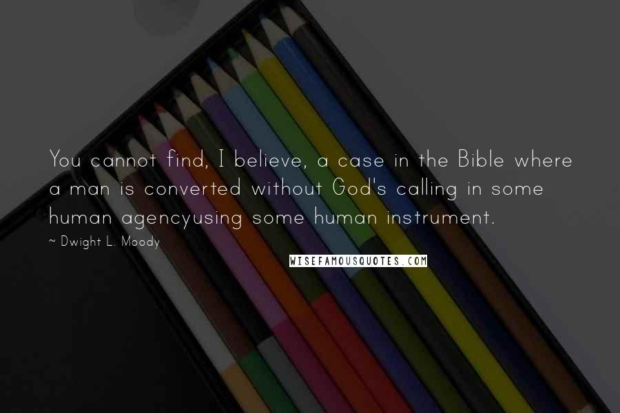 Dwight L. Moody quotes: You cannot find, I believe, a case in the Bible where a man is converted without God's calling in some human agencyusing some human instrument.