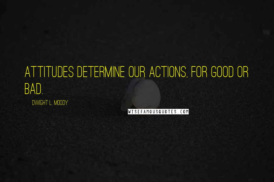 Dwight L. Moody quotes: Attitudes determine our actions, for good or bad.