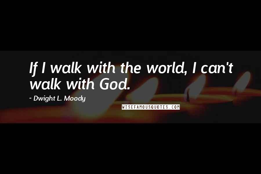Dwight L. Moody quotes: If I walk with the world, I can't walk with God.