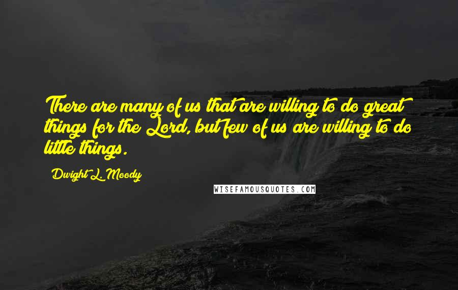Dwight L. Moody quotes: There are many of us that are willing to do great things for the Lord, but few of us are willing to do little things.