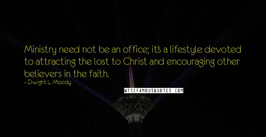 Dwight L. Moody quotes: Ministry need not be an office; it's a lifestyle devoted to attracting the lost to Christ and encouraging other believers in the faith.