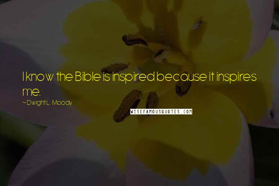 Dwight L. Moody quotes: I know the Bible is inspired because it inspires me.