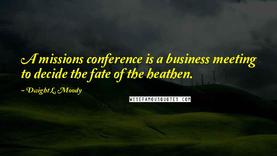 Dwight L. Moody quotes: A missions conference is a business meeting to decide the fate of the heathen.